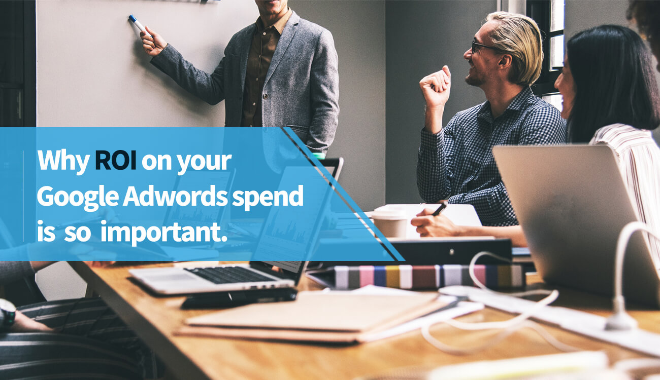 Why ROI on your Google Adwords spend is so important