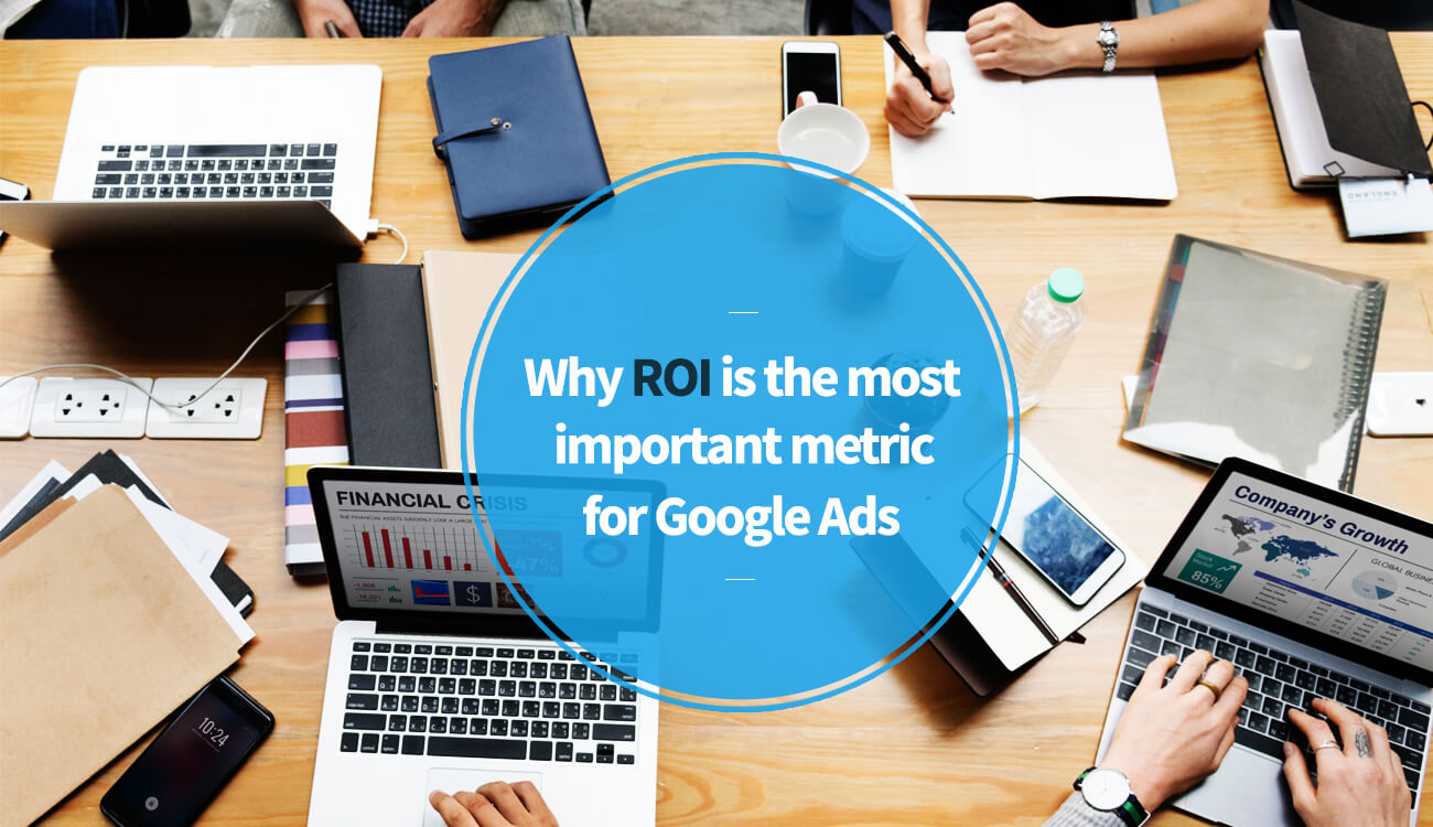 Why ROI is the most important metric for Google Ads